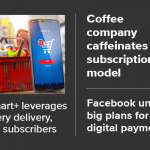 Walmart+ leverages grocery delivery, gains subscribers; coffee company caffeinates D2C subscription model; Facebook unveils big plans for digital payments